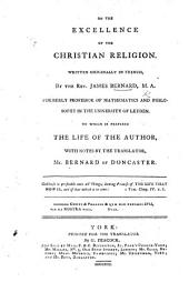De l'excellence de la religion. On the Excellence of the Christian Religion. Written originally in French, by the Rev. James Bernard ... To which is prefixed the life of the author, with notes by the translator, Mr. Bernard of Doncaster