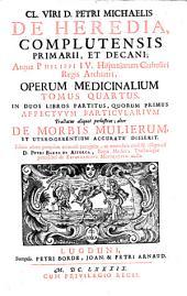 Cl. viri D. Petri Michaelis de Heredia... operum medicinalium tomus quartus in duos libros partitus, quorum primus affectvv particvlarivm tractatus aliquot perlustrat; alter de morbis mulierum et utero-gerentium accurate disserit