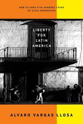 Liberty for Latin America: How to Undo Five Hundred Years of State Oppression