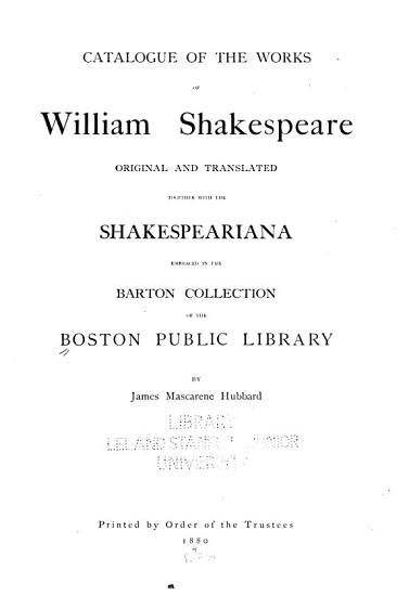 Catalogue of the Works of William Shakespeare  Original and Traslated  Together with the Shakespeariana Embraced in the Barton Collection of the Boston Public Library PDF