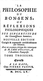 La philosophie du bon-sens, ou réflexions philosophiques sur l'incertitude des connoissances humaines: Volume3