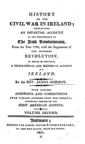 History of the Civil War in Ireland, Containing an Impartial Account of the Proceedings of the Irish Revolutionists, from the Year 1782 Until the Suppression of the Intended Revolution: To which is Prefixed a Geographical and Historical Account of Ireland, Volume 2