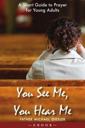 You See Me, You Hear Me: A Short Guide to Prayer for Young Adults: A Short Guide to Prayer for Young Adults