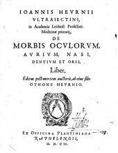 Ioannis Hevrnii vltraiectini, in academia leidensi professoris medicinæ primarij, De morbis ocvlorvm, avrivm, nasi, dentivm et oris, liber: Volume 1