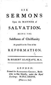 Six Sermons upon the Manner of Salvation. Being the substance of Christianity as preach'd at the time of the Reformation