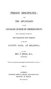 Prison Discipline: And the Advantages of the Separate System of Imprisonment, with a Detailed Account of the Discipline Now Pursued in the New County Gaol, at Reading, Volume 1