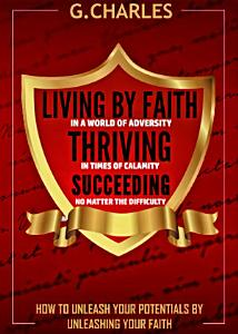Living by Faith in A World of Adversity  Thriving in Times of Calamity  and Succeeding No Matter The Difficulty PDF