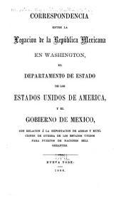 Correspondencia entre la Legacion de la República Mexicana en Washington, el Departamento de estado de los Estados Unidos de America, y el gobierno de Mexico, con relacion á la exportacion de armas y municiones de guerra de los Estados Unidos para puertos de naciones beligerantes: Volumen 2