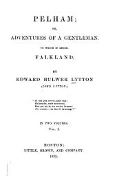 Pelham: Or, Adventures of a Gentleman. To which is Added, Falkland, Volume 1