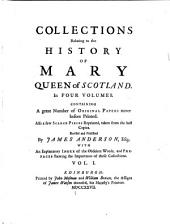 Collections Relating to the History of Mary, Queen of Scotland: Containing a Great Number of Original Papers Never Before Printed. Also a Few Scarce Pieces Reprinted, Taken from the Best Copies, Volumes 1-2