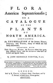 Flora Americæ Septentrionalis; Or a Catalogue of the Plants of North America. Containing an Enumeration of the Known Herbs, Shrubs, and Trees, Many of which are But Lately Discovered; Together with Their English Names, the Places where They Grow, Their Different Uses, and the Authors who Have Described and Figured Them. By John Reinhold Forster, ...