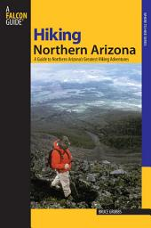 Hiking Northern Arizona: A Guide To Northern Arizona's Greatest Hiking Adventures, Edition 3