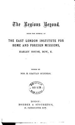 The Regions beyond  the journal of the East London institute for home and foreign missions  afterw   organ of the Regions beyond missionary union  Ed  by mrs  H G  Guinness PDF