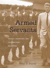 Armed Servants: Agency, Oversight, and Civil-Military Relations
