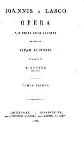Joannis a Lasco opera, tam edita quam inedita, recens. A. Kuyper: Volume 1