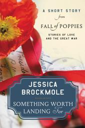 Something Worth Landing For: A Short Story from Fall of Poppies: Stories of Love and the Great War