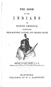 The Book of the Indians of North America: Illustrating Their Manners, Customs, and Present State