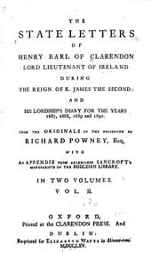 The State Letters of Henry Earl of Clarendon: Lord Lieutenant of Ireland During the Reign of K. James the Second; and His Lordship's Diary for the Years 1687, 1688, 1689 and 1690. From the Originals in the Possession of Richard Powney, Esq. with an Appendix from Archbishop Sancroft's Manuscripts in the Bodleian Library, Volume 2