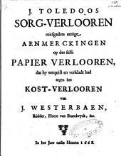 J. Toledoos Sorg-verlooren mitsgaders eenige aenmerckingen op des selfs Papier-verlooren, dat hy verquist en verkladt had tegen het Kost-verlooren van J. Westerbaen ...