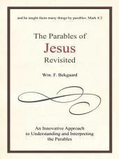 The Parables of Jesus Revisited: An Innovative Approach to Understanding and Interpreting the Parables