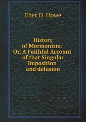 History of Mormonism, or, A faithful account of that singular imposition and delusion: with sketches of the characters of its propogators : to which are added inquiries into the probability that the historical part of the The Golden Bible was written by one Solomon Spalling, and by him intended to be published as a romance