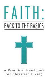 Faith: Back to the Basics: A Practical Handbook for Christian Living