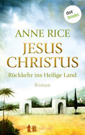 Jesus Christus: Rückkehr ins Heilige Land: Roman