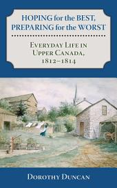 Hoping for the Best, Preparing for the Worst: Everyday Life in Upper Canada, 1812–1814