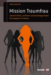 Mission Traumfrau: Gekonnt flirten, verführen und die Richtige finden. Der Ratgeber für Männer