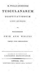 M. Tulli Ciceronis Tusculanarum Disputationum Libri Quinque