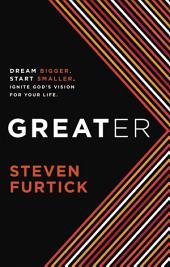 Greater: Dream bigger. Start smaller. Ignite God's Vision for Your Life