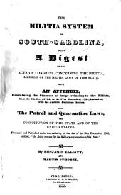 The Militia System of South-Carolina: Being a Digest of the Acts of Congress Concerning the Militia, Likewise of the Militia Laws of this State, with an Appendix, Containing the Statutes at Large Relating to the Militia, from the 8th May, 1792, to the 17th December, 1834, Inclusive; with the Judicial Decisions Thereon. Also, the Patrol and Quarantine Laws, the Constitution of this State and of the United States ...