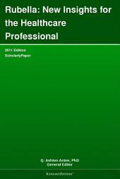 Rubella: New Insights for the Healthcare Professional: 2011 Edition: ScholarlyPaper