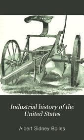 Industrial History of the United States: From the Earliest Settlements to the Present Time : Being a Complete Survey of American Industries ... : Together with a Description of Canadian Industries