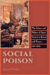 Social Poison: The Culture and Politics of Opiate Control in Britain and France, 1821--1926
