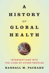 A History of Global Health: Interventions into the Lives of Other Peoples