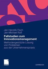 Fallstudien zum Innovationsmanagement: Methodengestützte Lösung von Problemen aus der Unternehmenspraxis