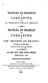 Matilde Di Shabran E Corradino, O Sia, Il Trionfo Della Belta: An Opera in Two Acts. As Represented at the New York Opera House, Feb.1834