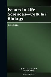 Issues in Life Sciences—Cellular Biology: 2013 Edition