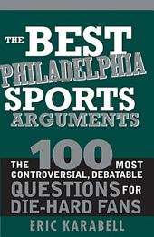 The Best Philadelphia Sports Arguments: The 100 Most Controversial, Debatable Questions for Die-Hard Fans