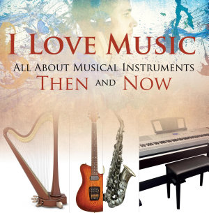 I Love Music  All About Musical Instruments Then and Now Book