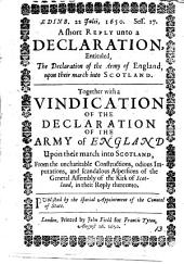 Edinb. 22 Julii, 1650 ... A short reply unto a declaration entituled, The declaration of the army of England, upon their march into Scotland Together with a vindication of the Declaration from the uncharitable constructions of the general assembly of the Kirk of Scotland, in their reply thereunto: Volume 13