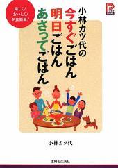 小林カツ代の今すぐごはん明日ごはんあさってごはん: 楽しく!おいしく!夕食簡単!