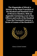 The Wapentake of Wirral; A History of the Royal Franchise of the Hundred and Hundred Court of Wirral in Cheshire, with an Appendix Containing a List of the Officers and Lords of the Hundred from the Fourteenth Century; A Series of Leases of the Hundred Fr