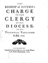 The Bishop of Oxford's Charge to the Clergy of His Diocese, at His Triennial Visitation in July, 1719..