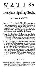 Watt's Compleat Spelling-Book ... Containeth Mr. Munday's new improvements for the right accenting of words; ... also Mr. Clark's directions for writing ... with ingraved copies, etc