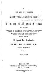 A new and extensive analytical examination of the elements of mental science: containing evidences of difference, distinguishing between elements of mind which lie at the foundation of mental action, and elements of mind which lie at the foundation of moral action, Volume 1