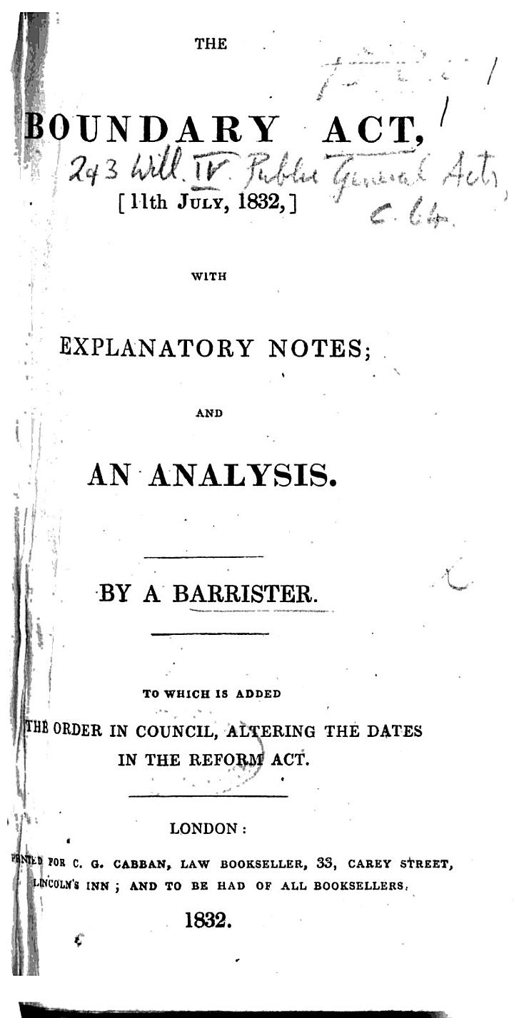 The Boundary Act, 11th July, 1832, with Explanatory Notes, and an Analysis. By a Barrister. To which is Added the Order in Council, Altering the Dates in the Reform Act
