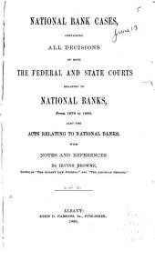 National Bank Cases: Containing All Decisions of Both the Federal and State Courts Relating to National Banks, from 1878 to [1889] Also, the Acts Relating to National Banks, Volume 2