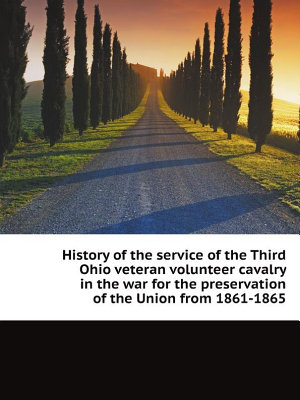 History of the service of the Third Ohio veteran volunteer cavalry in the war for the preservation of the Union from 1861 1865